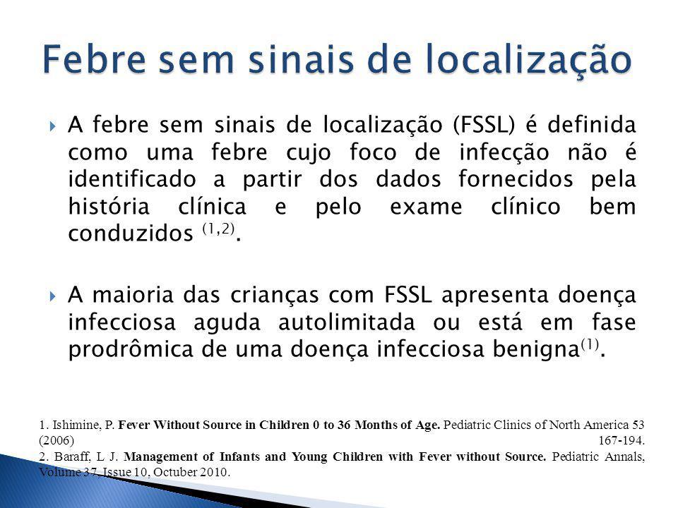 A febre sem sinais de localização (FSSL) é definida como uma febre cujo foco de infecção não é identificado a partir dos dados fornecidos pela história clínica e pelo exame clínico bem conduzidos (1,2).