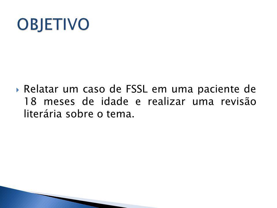 Relatar um caso de FSSL em uma paciente de 18 meses de idade e realizar uma revisão literária sobre o tema.