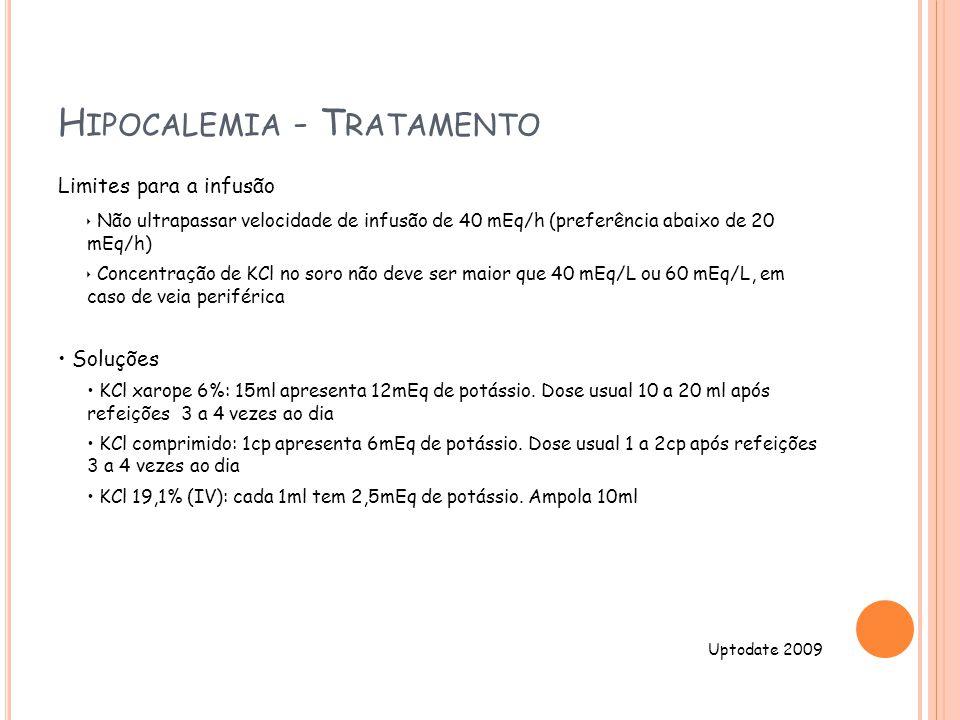 H IPOCALEMIA - T RATAMENTO Limites para a infusão Não ultrapassar velocidade de infusão de 40 mEq/h (preferência abaixo de 20 mEq/h) Concentração de KCl no soro não deve ser maior que 40 mEq/L ou 60 mEq/L, em caso de veia periférica Soluções KCl xarope 6%: 15ml apresenta 12mEq de potássio.