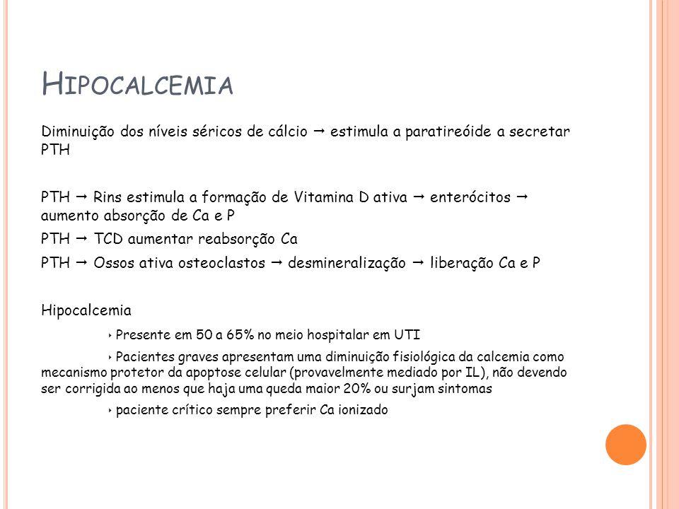 H IPOCALCEMIA Diminuição dos níveis séricos de cálcio estimula a paratireóide a secretar PTH PTH Rins estimula a formação de Vitamina D ativa enterócitos aumento absorção de Ca e P PTH TCD aumentar reabsorção Ca PTH Ossos ativa osteoclastos desmineralização liberação Ca e P Hipocalcemia Presente em 50 a 65% no meio hospitalar em UTI Pacientes graves apresentam uma diminuição fisiológica da calcemia como mecanismo protetor da apoptose celular (provavelmente mediado por IL), não devendo ser corrigida ao menos que haja uma queda maior 20% ou surjam sintomas paciente crítico sempre preferir Ca ionizado