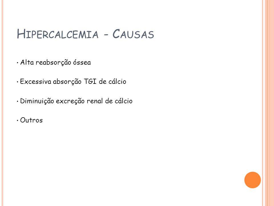 H IPERCALCEMIA - C AUSAS Alta reabsorção óssea Excessiva absorção TGI de cálcio Diminuição excreção renal de cálcio Outros