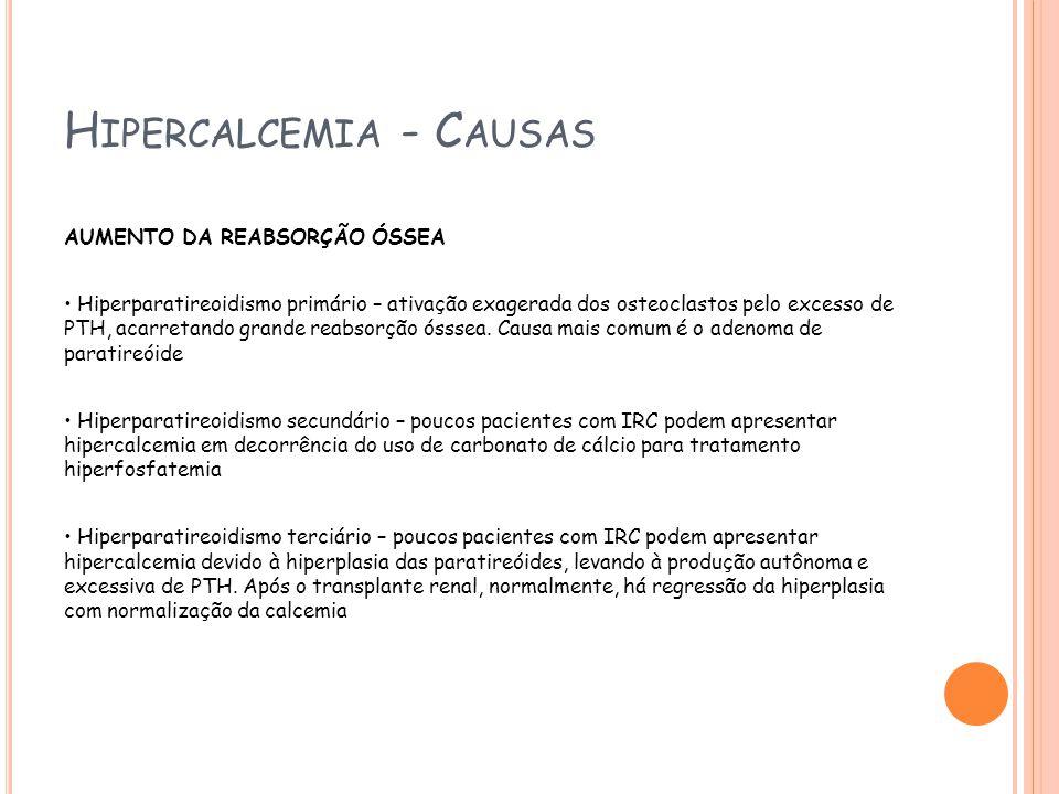 H IPERCALCEMIA - C AUSAS AUMENTO DA REABSORÇÃO ÓSSEA Hiperparatireoidismo primário – ativação exagerada dos osteoclastos pelo excesso de PTH, acarretando grande reabsorção ósssea.