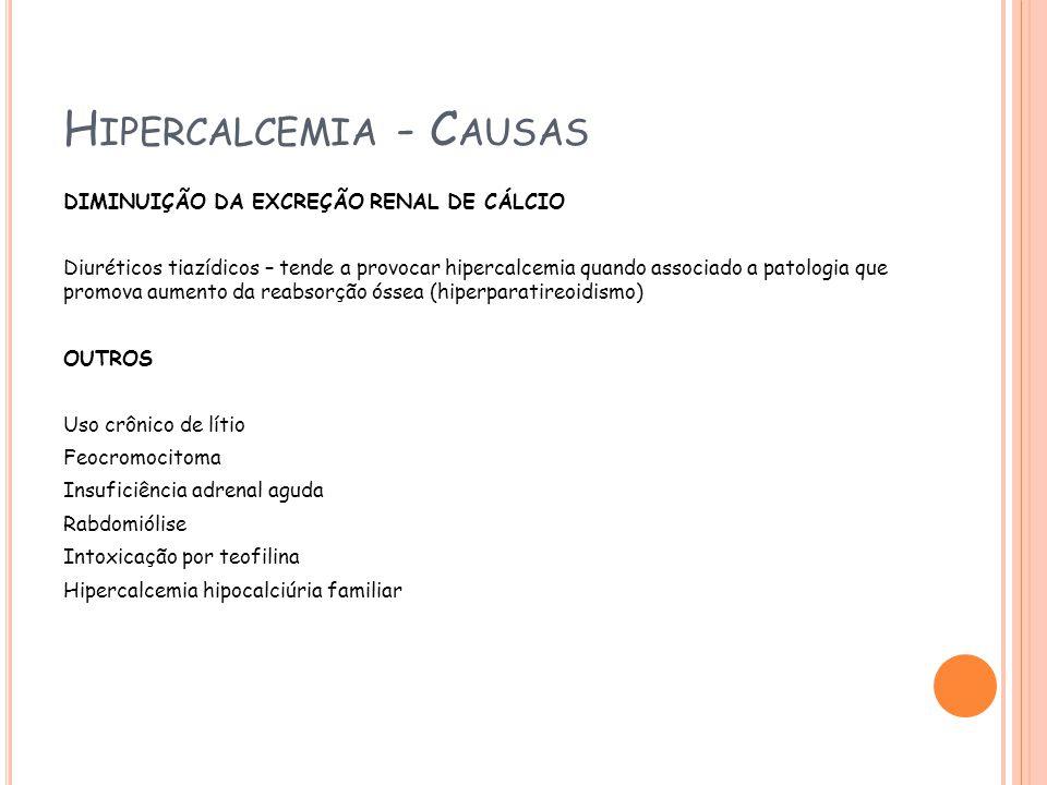 H IPERCALCEMIA - C AUSAS DIMINUIÇÃO DA EXCREÇÃO RENAL DE CÁLCIO Diuréticos tiazídicos – tende a provocar hipercalcemia quando associado a patologia que promova aumento da reabsorção óssea (hiperparatireoidismo) OUTROS Uso crônico de lítio Feocromocitoma Insuficiência adrenal aguda Rabdomiólise Intoxicação por teofilina Hipercalcemia hipocalciúria familiar