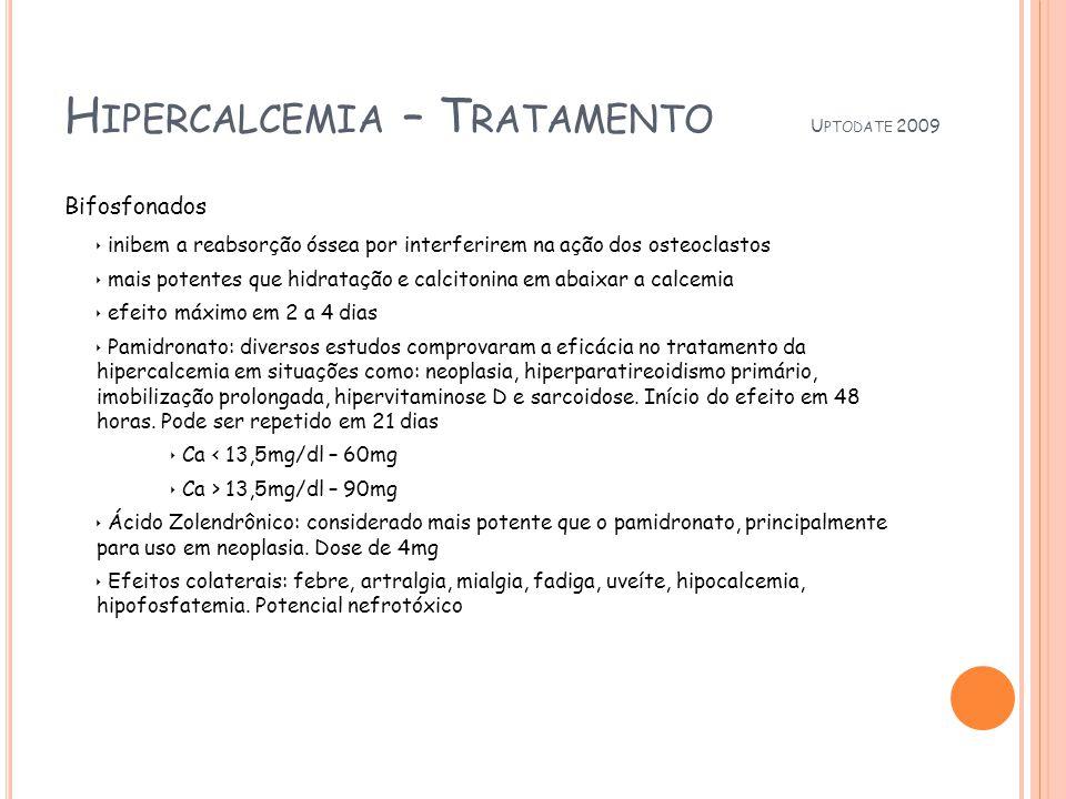 H IPERCALCEMIA – T RATAMENTO U PTODATE 2009 Bifosfonados inibem a reabsorção óssea por interferirem na ação dos osteoclastos mais potentes que hidratação e calcitonina em abaixar a calcemia efeito máximo em 2 a 4 dias Pamidronato: diversos estudos comprovaram a eficácia no tratamento da hipercalcemia em situações como: neoplasia, hiperparatireoidismo primário, imobilização prolongada, hipervitaminose D e sarcoidose.
