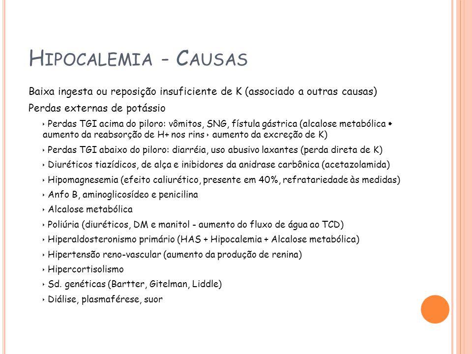 H IPOCALEMIA - C AUSAS Baixa ingesta ou reposição insuficiente de K (associado a outras causas) Perdas externas de potássio Perdas TGI acima do piloro: vômitos, SNG, fístula gástrica (alcalose metabólica aumento da reabsorção de H+ nos rins aumento da excreção de K) Perdas TGI abaixo do piloro: diarréia, uso abusivo laxantes (perda direta de K) Diuréticos tiazídicos, de alça e inibidores da anidrase carbônica (acetazolamida) Hipomagnesemia (efeito caliurético, presente em 40%, refratariedade às medidas) Anfo B, aminoglicosídeo e penicilina Alcalose metabólica Poliúria (diuréticos, DM e manitol - aumento do fluxo de água ao TCD) Hiperaldosteronismo primário (HAS + Hipocalemia + Alcalose metabólica) Hipertensão reno-vascular (aumento da produção de renina) Hipercortisolismo Sd.