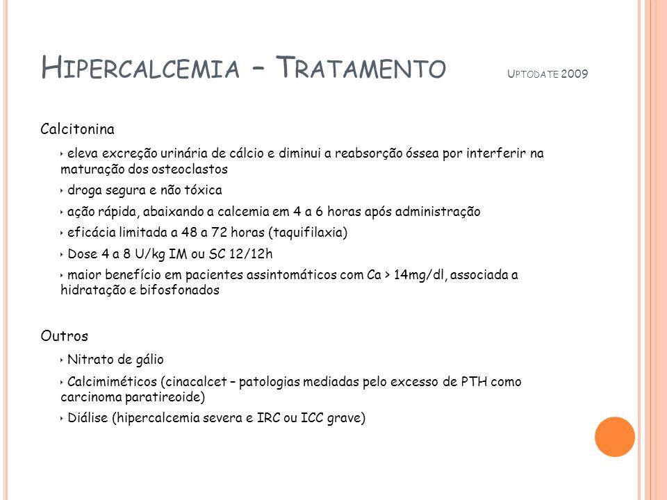 H IPERCALCEMIA – T RATAMENTO U PTODATE 2009 Calcitonina eleva excreção urinária de cálcio e diminui a reabsorção óssea por interferir na maturação dos osteoclastos droga segura e não tóxica ação rápida, abaixando a calcemia em 4 a 6 horas após administração eficácia limitada a 48 a 72 horas (taquifilaxia) Dose 4 a 8 U/kg IM ou SC 12/12h maior benefício em pacientes assintomáticos com Ca > 14mg/dl, associada a hidratação e bifosfonados Outros Nitrato de gálio Calcimiméticos (cinacalcet – patologias mediadas pelo excesso de PTH como carcinoma paratireoide) Diálise (hipercalcemia severa e IRC ou ICC grave)
