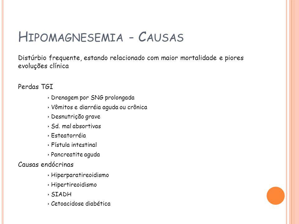 H IPOMAGNESEMIA - C AUSAS Distúrbio frequente, estando relacionado com maior mortalidade e piores evoluções clínica Perdas TGI Drenagem por SNG prolongada Vômitos e diarréia aguda ou crônica Desnutrição grave Sd.