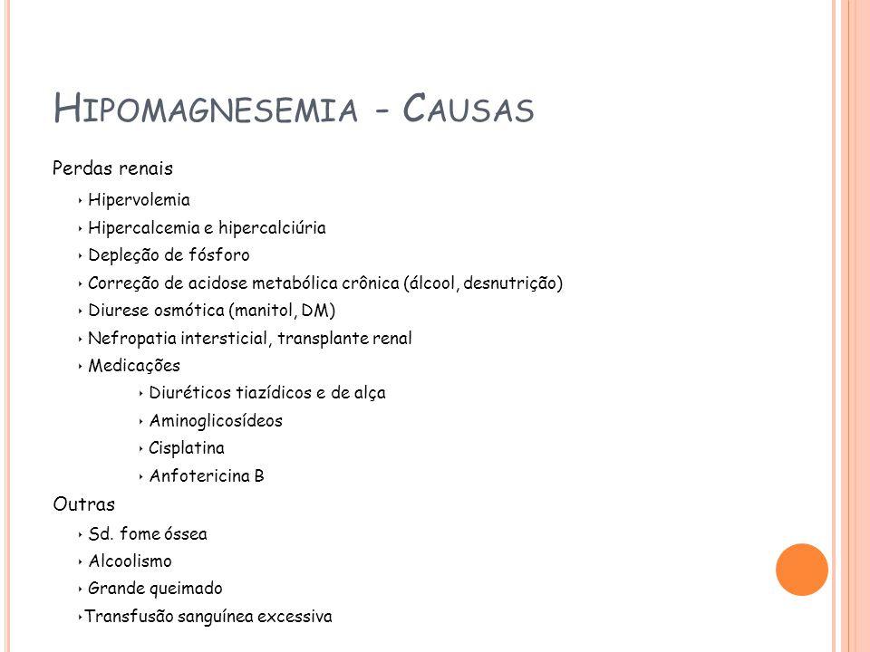 H IPOMAGNESEMIA - C AUSAS Perdas renais Hipervolemia Hipercalcemia e hipercalciúria Depleção de fósforo Correção de acidose metabólica crônica (álcool, desnutrição) Diurese osmótica (manitol, DM) Nefropatia intersticial, transplante renal Medicações Diuréticos tiazídicos e de alça Aminoglicosídeos Cisplatina Anfotericina B Outras Sd.