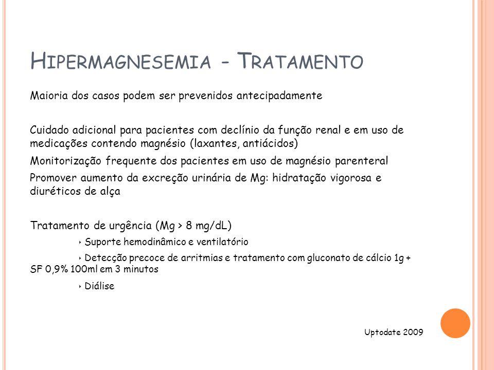 H IPERMAGNESEMIA - T RATAMENTO Maioria dos casos podem ser prevenidos antecipadamente Cuidado adicional para pacientes com declínio da função renal e em uso de medicações contendo magnésio (laxantes, antiácidos) Monitorização frequente dos pacientes em uso de magnésio parenteral Promover aumento da excreção urinária de Mg: hidratação vigorosa e diuréticos de alça Tratamento de urgência (Mg > 8 mg/dL) Suporte hemodinâmico e ventilatório Detecção precoce de arritmias e tratamento com gluconato de cálcio 1g + SF 0,9% 100ml em 3 minutos Diálise Uptodate 2009