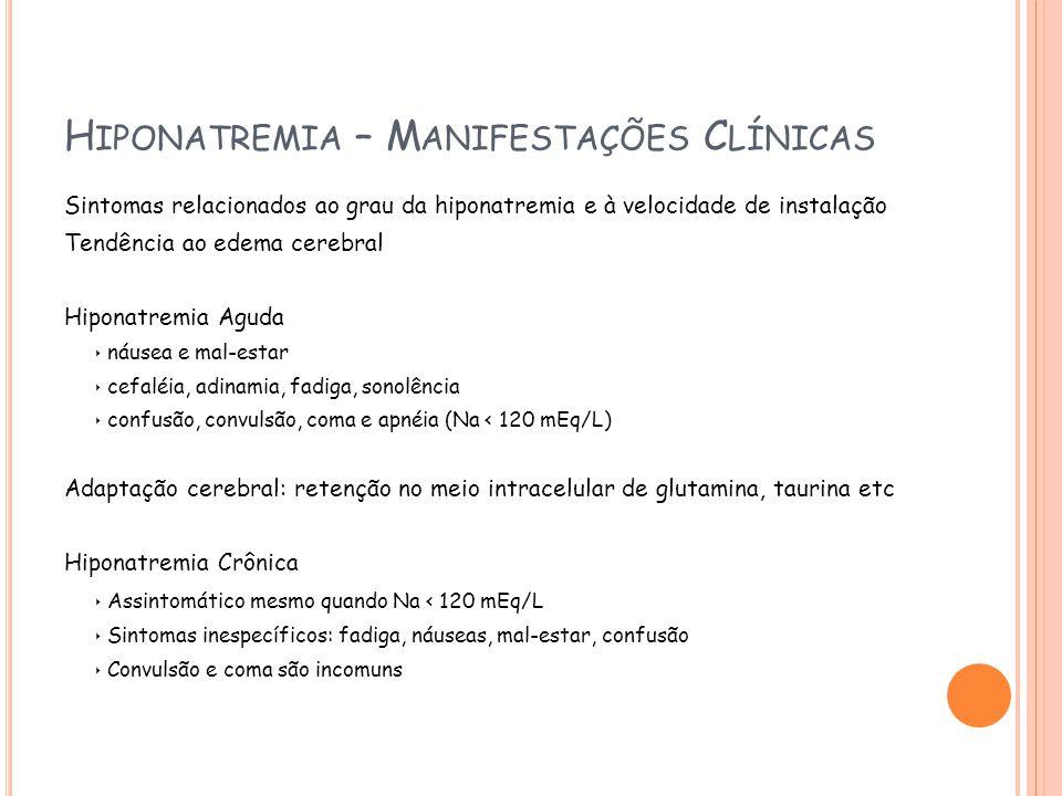 H IPONATREMIA – M ANIFESTAÇÕES C LÍNICAS Sintomas relacionados ao grau da hiponatremia e à velocidade de instalação Tendência ao edema cerebral Hiponatremia Aguda náusea e mal-estar cefaléia, adinamia, fadiga, sonolência confusão, convulsão, coma e apnéia (Na < 120 mEq/L) Adaptação cerebral: retenção no meio intracelular de glutamina, taurina etc Hiponatremia Crônica Assintomático mesmo quando Na < 120 mEq/L Sintomas inespecíficos: fadiga, náuseas, mal-estar, confusão Convulsão e coma são incomuns
