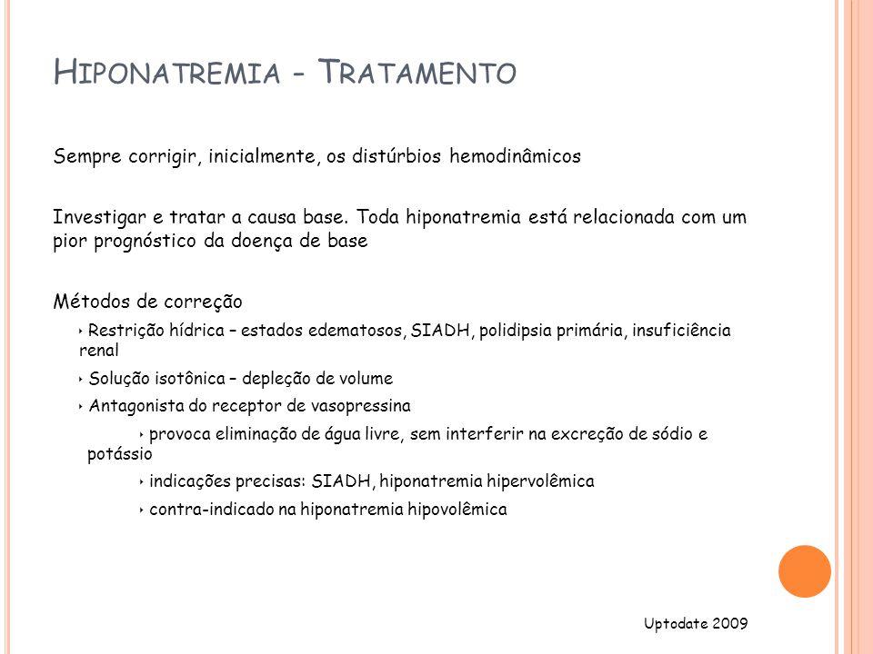 H IPONATREMIA - T RATAMENTO Sempre corrigir, inicialmente, os distúrbios hemodinâmicos Investigar e tratar a causa base.