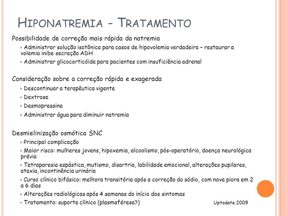 H IPONATREMIA - T RATAMENTO Possibilidade de correção mais rápida da natremia Administrar solução isotônica para casos de hipovolemia verdadeira – restaurar a volemia inibe secreção ADH Administrar glicocorticóide para pacientes com insuficiência adrenal Consideração sobre a correção rápida e exagerada Descontinuar a terapêutica vigente Dextrose Desmopressina Administrar água para diminuir natremia Desmielinização osmótica SNC Principal complicação Maior risco: mulheres jovens, hipoxemia, alcoolismo, pós-operatório, doença neurológica prévia Tetraparesia espástica, mutismo, disartria, labilidade emocional, alterações pupilares, ataxia, incontinência urinária Curso clínico bifásico: melhora transitória após a correção do sódio, com nova piora em 2 a 6 dias Alterações radiológicas após 4 semanas do início dos sintomas Tratamento: suporte clínico (plasmaférese?) Uptodate 2009