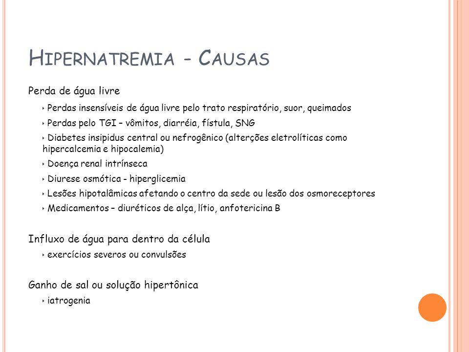 H IPERNATREMIA - C AUSAS Perda de água livre Perdas insensíveis de água livre pelo trato respiratório, suor, queimados Perdas pelo TGI – vômitos, diarréia, fístula, SNG Diabetes insipidus central ou nefrogênico (alterções eletrolíticas como hipercalcemia e hipocalemia) Doença renal intrínseca Diurese osmótica - hiperglicemia Lesões hipotalâmicas afetando o centro da sede ou lesão dos osmoreceptores Medicamentos – diuréticos de alça, lítio, anfotericina B Influxo de água para dentro da célula exercícios severos ou convulsões Ganho de sal ou solução hipertônica iatrogenia