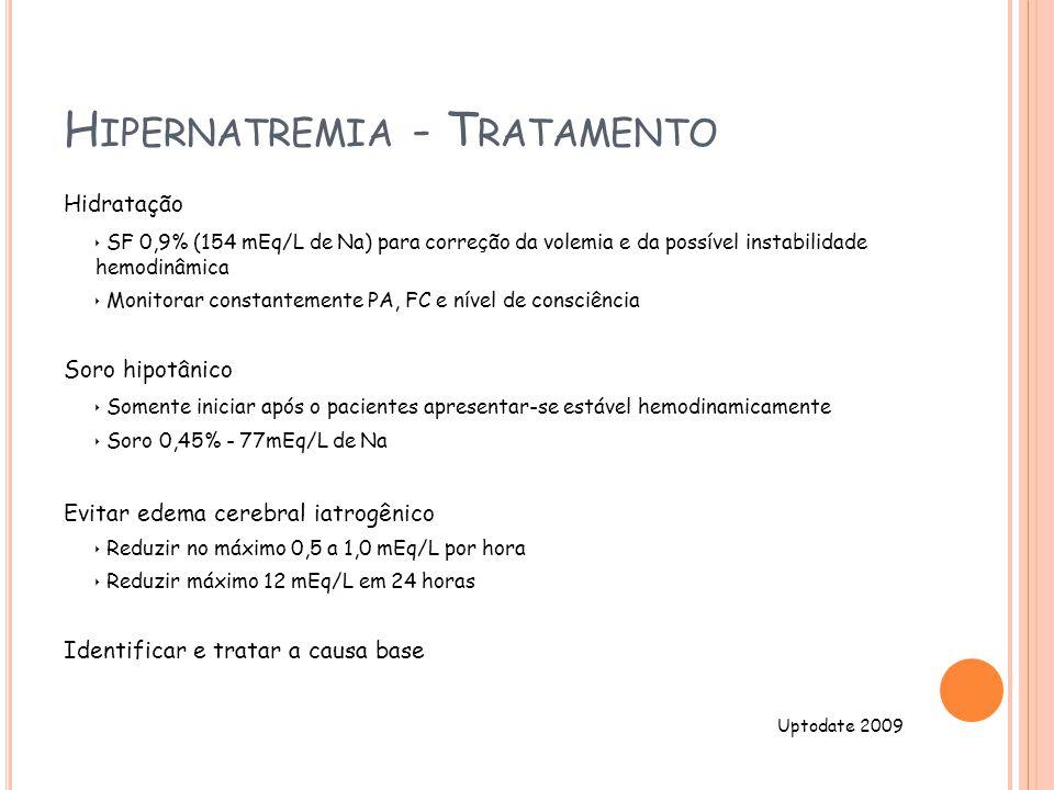H IPERNATREMIA - T RATAMENTO Hidratação SF 0,9% (154 mEq/L de Na) para correção da volemia e da possível instabilidade hemodinâmica Monitorar constantemente PA, FC e nível de consciência Soro hipotânico Somente iniciar após o pacientes apresentar-se estável hemodinamicamente Soro 0,45% - 77mEq/L de Na Evitar edema cerebral iatrogênico Reduzir no máximo 0,5 a 1,0 mEq/L por hora Reduzir máximo 12 mEq/L em 24 horas Identificar e tratar a causa base Uptodate 2009