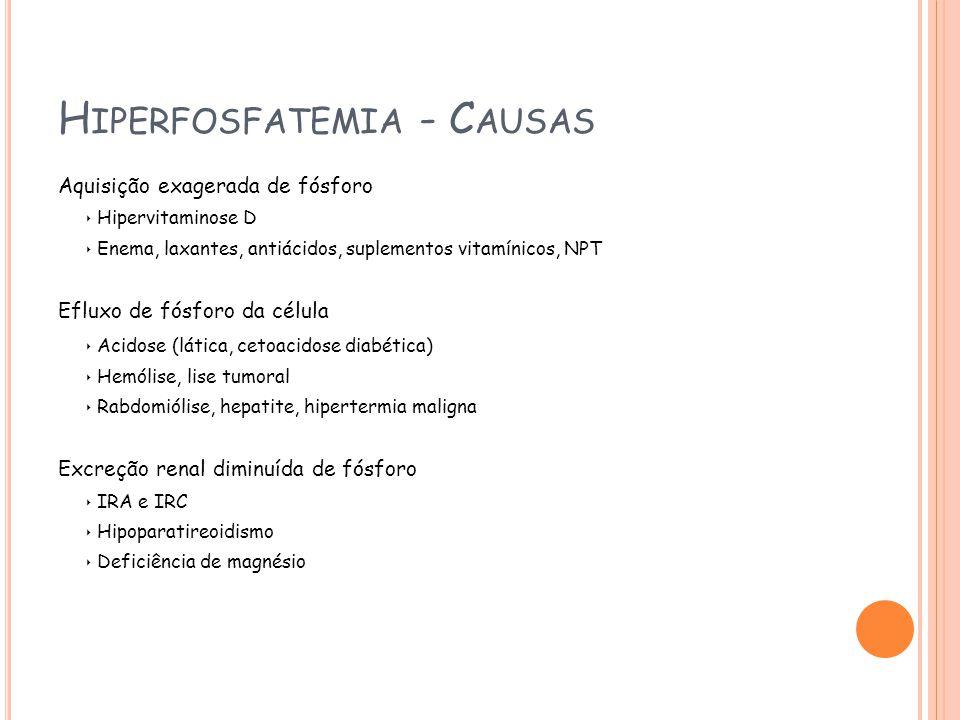 H IPERFOSFATEMIA - C AUSAS Aquisição exagerada de fósforo Hipervitaminose D Enema, laxantes, antiácidos, suplementos vitamínicos, NPT Efluxo de fósforo da célula Acidose (lática, cetoacidose diabética) Hemólise, lise tumoral Rabdomiólise, hepatite, hipertermia maligna Excreção renal diminuída de fósforo IRA e IRC Hipoparatireoidismo Deficiência de magnésio