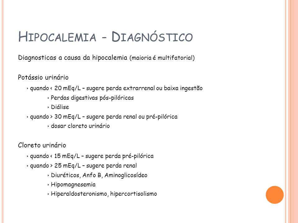 H IPOCALEMIA - D IAGNÓSTICO Diagnosticas a causa da hipocalemia (maioria é multifatorial) Potássio urinário quando < 20 mEq/L – sugere perda extrarrenal ou baixa ingestão Perdas digestivas pós-pilóricas Diálise quando > 30 mEq/L – sugere perda renal ou pré-pilórica dosar cloreto urinário Cloreto urinário quando < 15 mEq/L – sugere perda pré-pilórica quando > 25 mEq/L – sugere perda renal Diuréticos, Anfo B, Aminoglicosídeo Hipomagnesemia Hiperaldosteronismo, hipercortisolismo