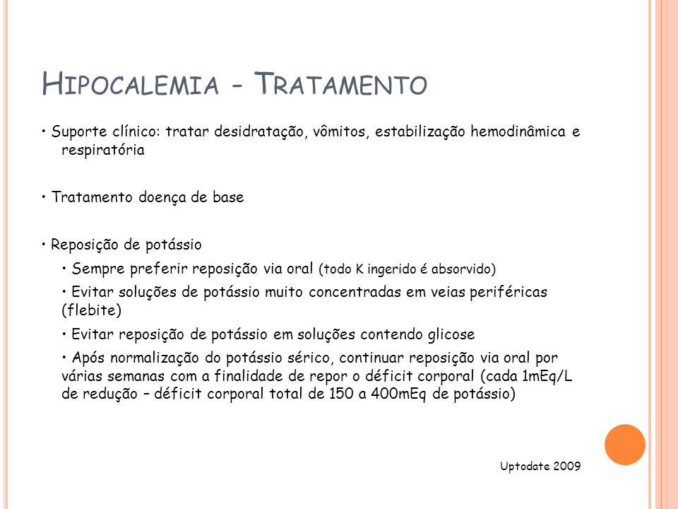 H IPOCALEMIA - T RATAMENTO Suporte clínico: tratar desidratação, vômitos, estabilização hemodinâmica e respiratória Tratamento doença de base Reposição de potássio Sempre preferir reposição via oral (todo K ingerido é absorvido) Evitar soluções de potássio muito concentradas em veias periféricas (flebite) Evitar reposição de potássio em soluções contendo glicose Após normalização do potássio sérico, continuar reposição via oral por várias semanas com a finalidade de repor o déficit corporal (cada 1mEq/L de redução – déficit corporal total de 150 a 400mEq de potássio) Uptodate 2009