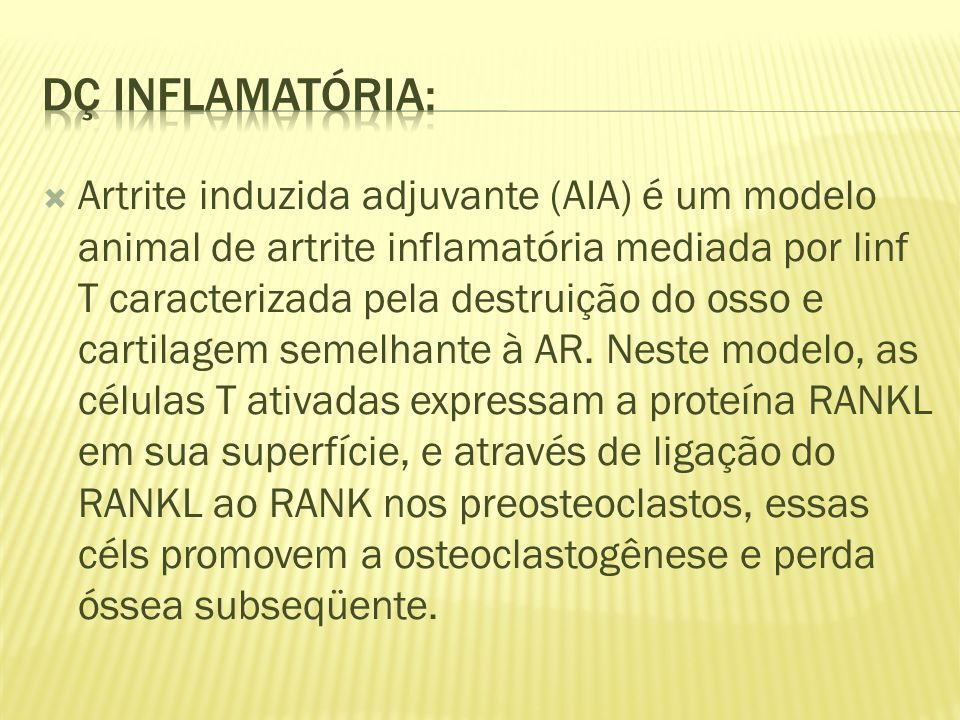 Artrite induzida adjuvante (AIA) é um modelo animal de artrite inflamatória mediada por linf T caracterizada pela destruição do osso e cartilagem semelhante à AR.