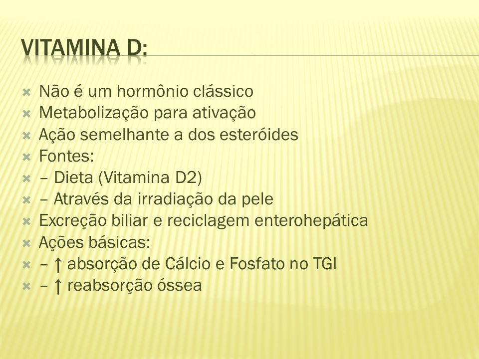 Não é um hormônio clássico Metabolização para ativação Ação semelhante a dos esteróides Fontes: – Dieta (Vitamina D2) – Através da irradiação da pele Excreção biliar e reciclagem enterohepática Ações básicas: – absorção de Cálcio e Fosfato no TGI – reabsorção óssea