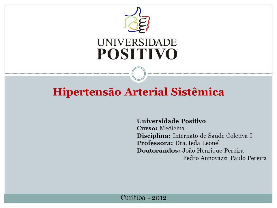 Hipertensão Arterial Sistêmica Universidade Positivo Curso: Medicina Disciplína: Internato de Saúde Coletiva I Professora: Dra. Ieda Leonel Doutorando