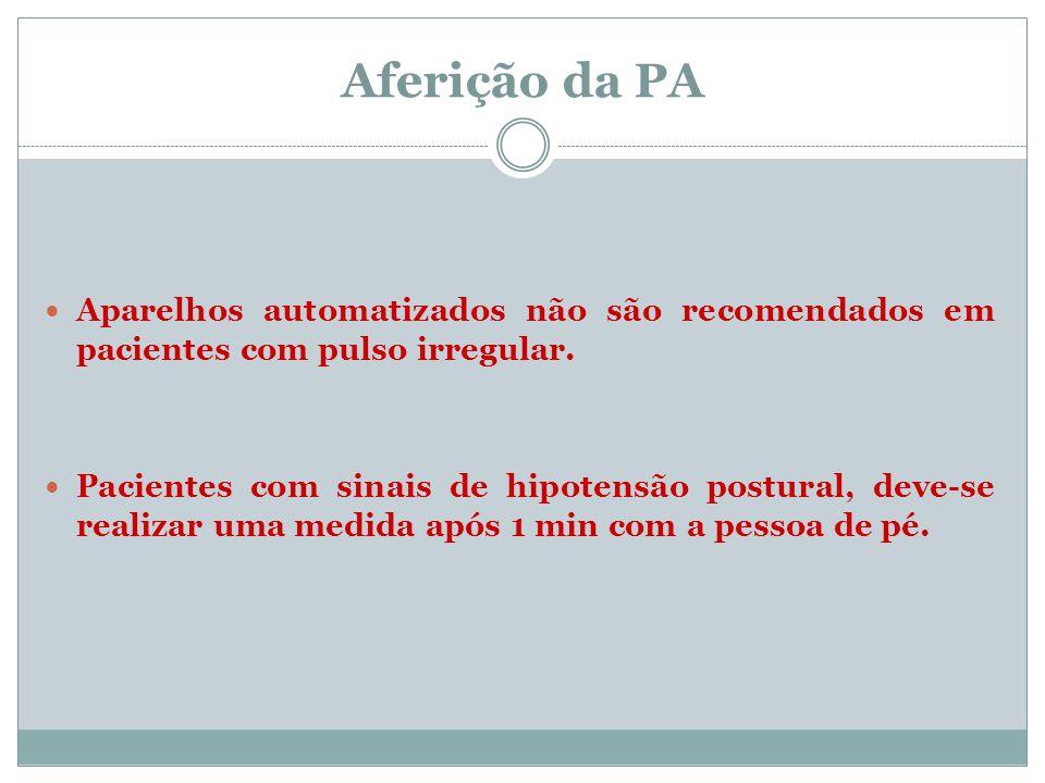 Aferição da PA Aparelhos automatizados não são recomendados em pacientes com pulso irregular. Pacientes com sinais de hipotensão postural, deve-se rea