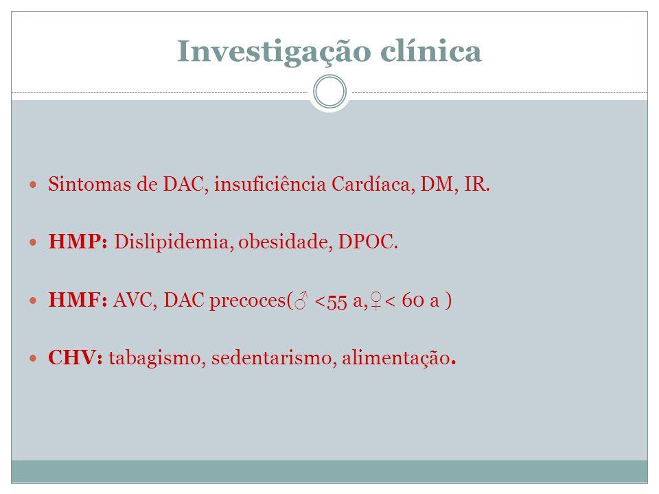 Investigação clínica Sintomas de DAC, insuficiência Cardíaca, DM, IR. HMP: Dislipidemia, obesidade, DPOC. HMF: AVC, DAC precoces( <55 a, < 60 a ) CHV: