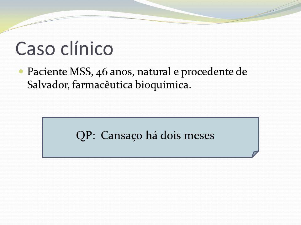 Caso clínico Paciente MSS, 46 anos, natural e procedente de Salvador, farmacêutica bioquímica. QP: Cansaço há dois meses