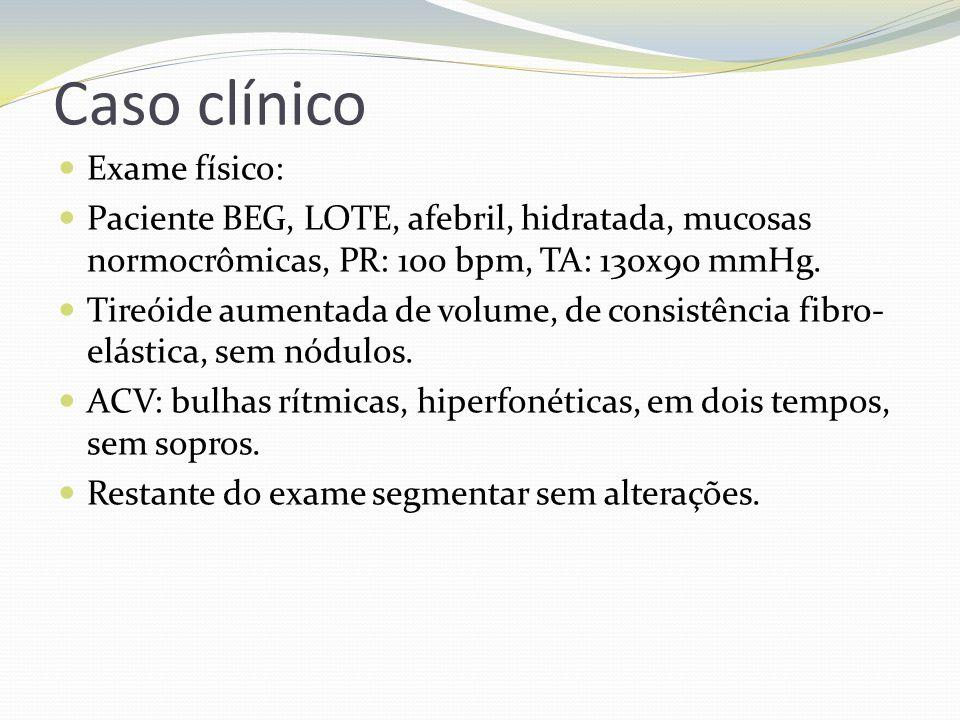 Caso clínico Exame físico: Paciente BEG, LOTE, afebril, hidratada, mucosas normocrômicas, PR: 100 bpm, TA: 130x90 mmHg. Tireóide aumentada de volume,