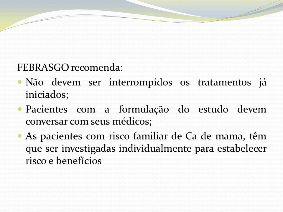 FEBRASGO recomenda: Não devem ser interrompidos os tratamentos já iniciados; Pacientes com a formulação do estudo devem conversar com seus médicos; As