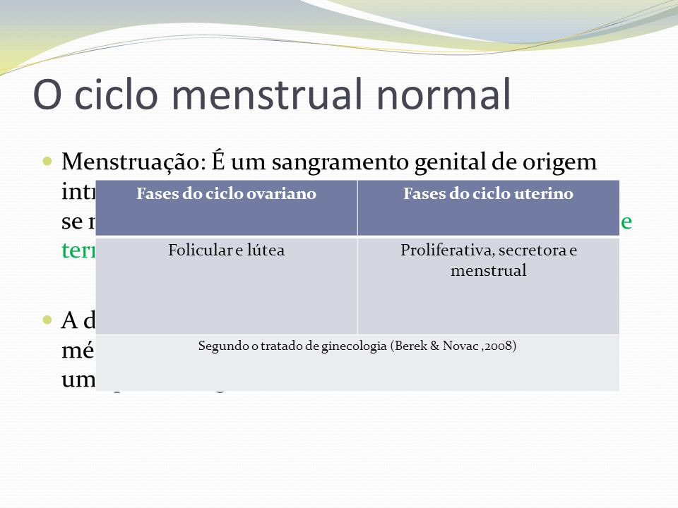 O ciclo menstrual normal Menstruação: É um sangramento genital de origem intra-uterina, periódico e temporário na mulher, que se manifesta a cada mês,