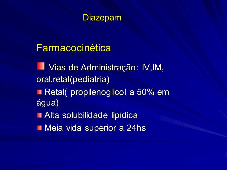 Diazepam Farmacocinética Vias de Administração: IV,IM, oral,retal(pediatria) Vias de Administração: IV,IM, oral,retal(pediatria) Retal( propilenoglico