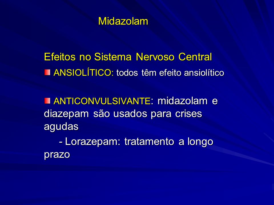 Midazolam Efeitos no Sistema Nervoso Central ANSIOLÍTICO: todos têm efeito ansiolítico ANSIOLÍTICO: todos têm efeito ansiolítico ANTICONVULSIVANTE : m