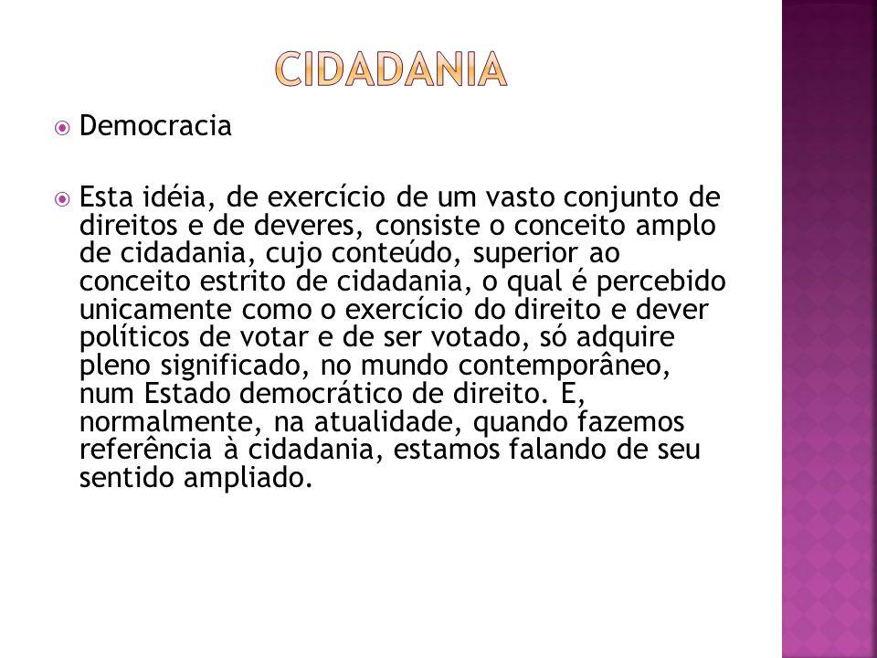 Democracia Esta idéia, de exercício de um vasto conjunto de direitos e de deveres, consiste o conceito amplo de cidadania, cujo conteúdo, superior ao