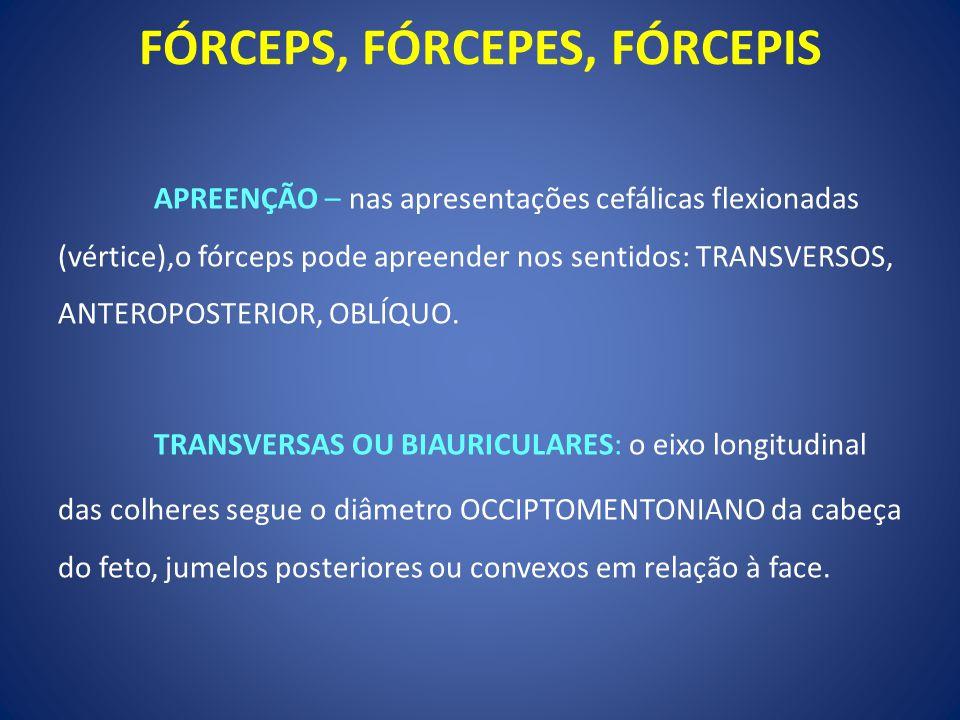 APREENÇÃO – nas apresentações cefálicas flexionadas (vértice),o fórceps pode apreender nos sentidos: TRANSVERSOS, ANTEROPOSTERIOR, OBLÍQUO. TRANSVERSA