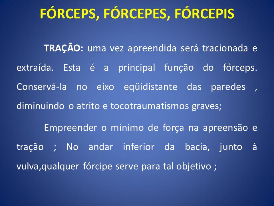 TRAÇÃO: uma vez apreendida será tracionada e extraída. Esta é a principal função do fórceps. Conservá-la no eixo eqüidistante das paredes, diminuindo