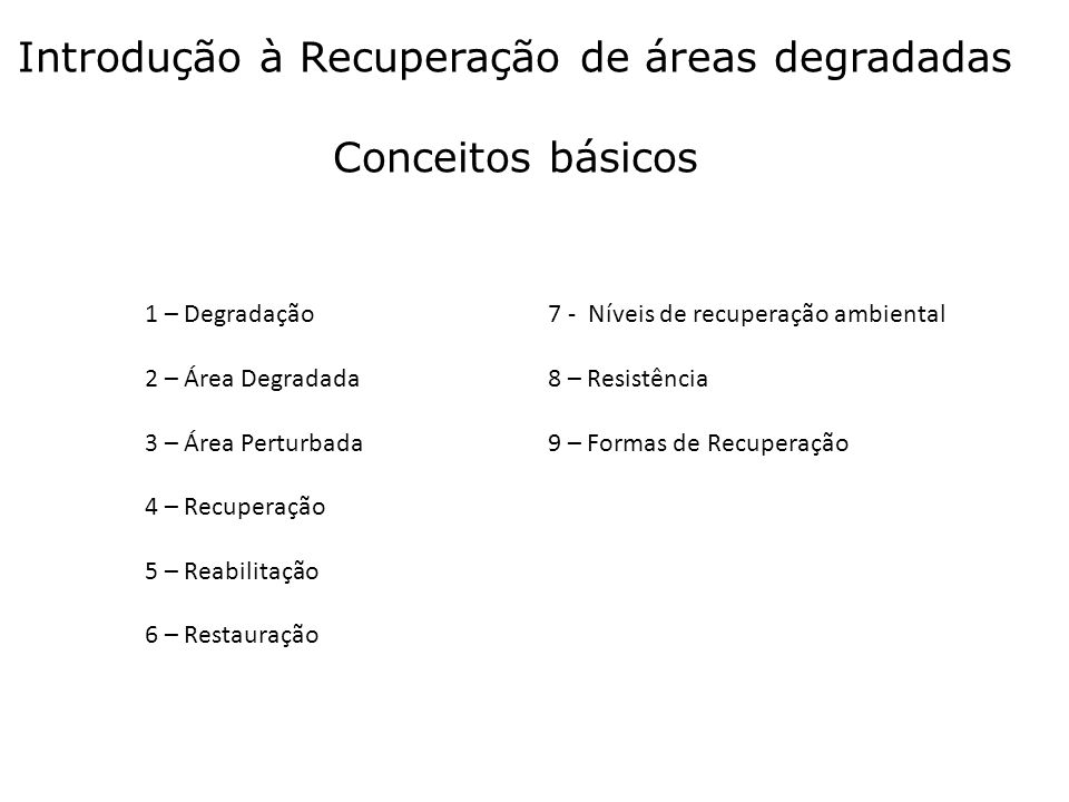 Introdução à Recuperação de áreas degradadas Conceitos básicos 1 – Degradação 2 – Área Degradada 3 – Área Perturbada 4 – Recuperação 5 – Reabilitação