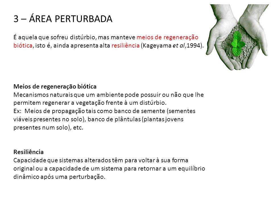 3 – ÁREA PERTURBADA É aquela que sofreu distúrbio, mas manteve meios de regeneração biótica, isto é, ainda apresenta alta resiliência (Kageyama et al,