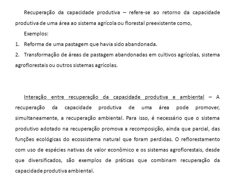 Recuperação da capacidade produtiva – refere-se ao retorno da capacidade produtiva de uma área ao sistema agrícola ou florestal preexistente como, Exe
