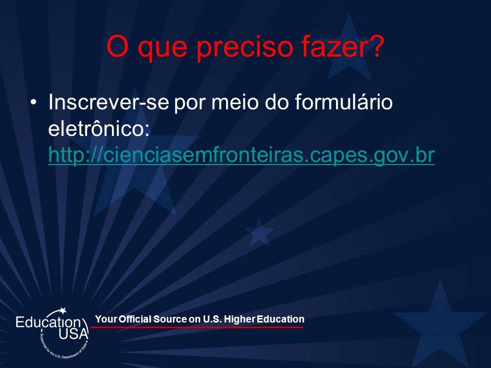Your Official Source on U.S. Higher Education O que preciso fazer? Inscrever-se por meio do formulário eletrônico: http://cienciasemfronteiras.capes.g