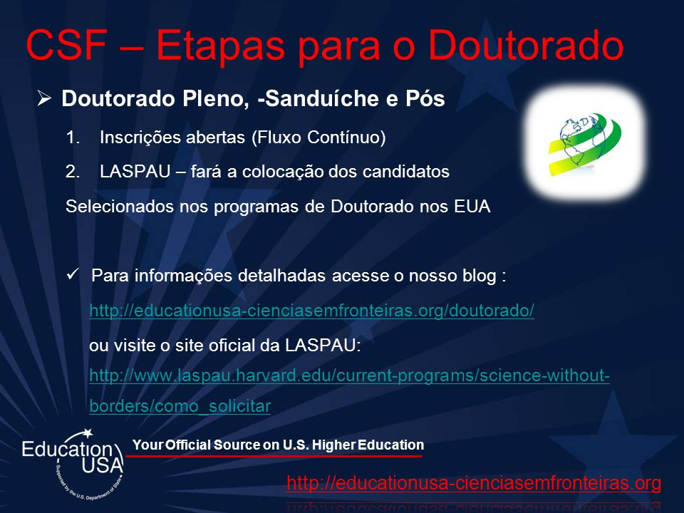 Your Official Source on U.S. Higher Education CSF – Etapas para o Doutorado Doutorado Pleno, -Sanduíche e Pós 1.Inscrições abertas (Fluxo Contínuo) 2.