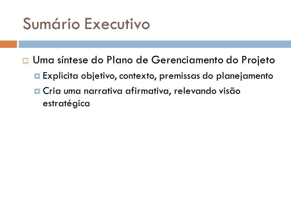 Sumário Executivo Uma síntese do Plano de Gerenciamento do Projeto Explicita objetivo, contexto, premissas do planejamento Cria uma narrativa afirmati