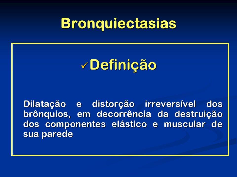 Bronquiectasias Definição Definição Dilatação e distorção irreversível dos brônquios, em decorrência da destruição dos componentes elástico e muscular de sua parede Dilatação e distorção irreversível dos brônquios, em decorrência da destruição dos componentes elástico e muscular de sua parede