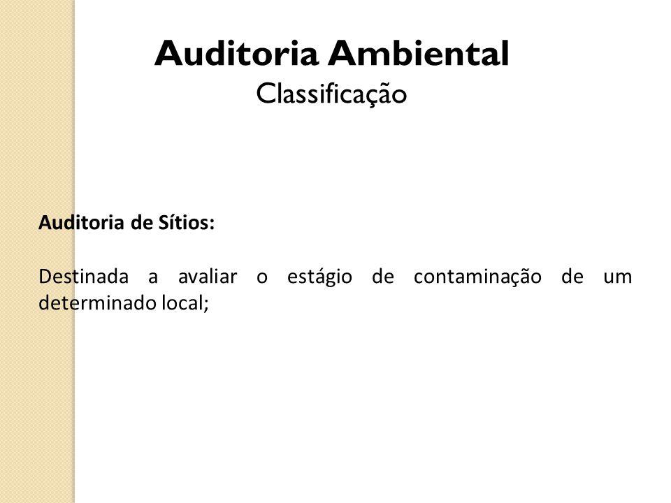 Auditoria Ambiental Classificação Auditoria de Sítios: Destinada a avaliar o estágio de contaminação de um determinado local;