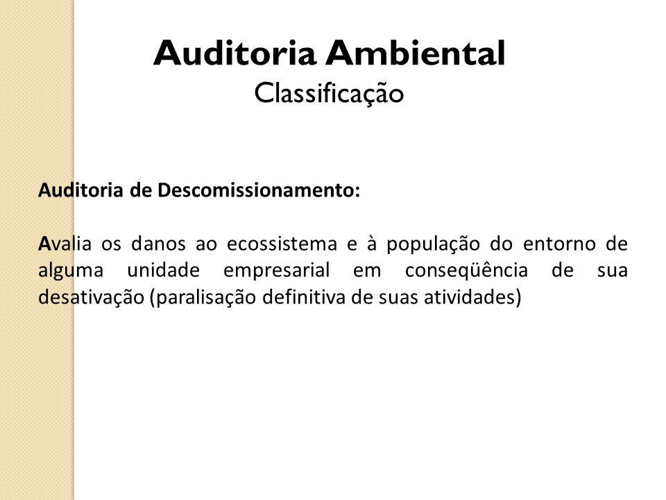 Auditoria Ambiental Classificação Auditoria de Descomissionamento: Avalia os danos ao ecossistema e à população do entorno de alguma unidade empresari