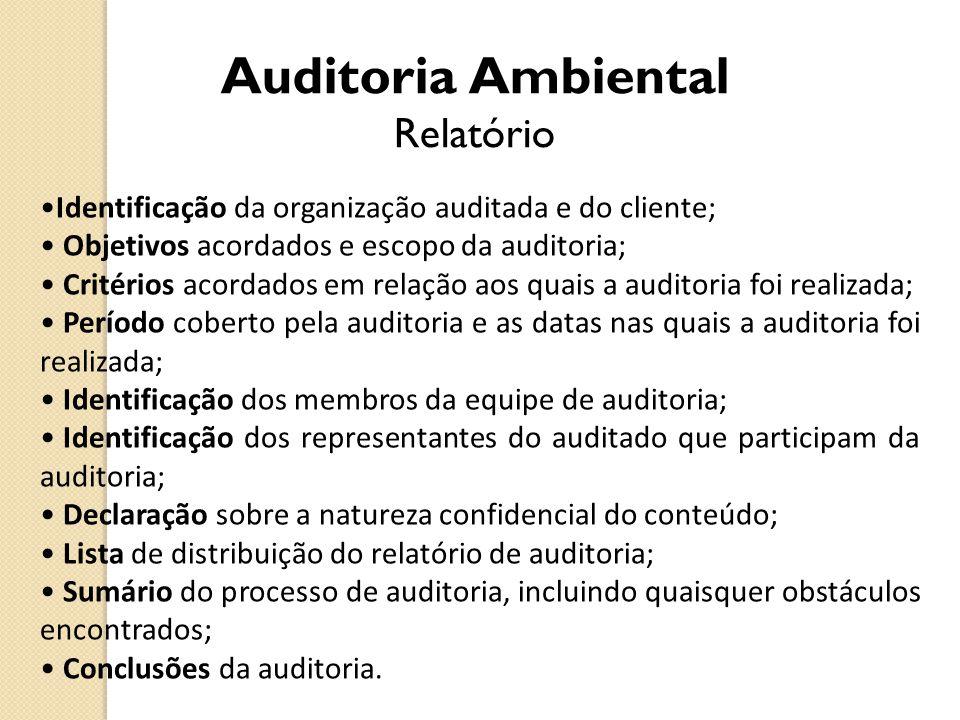 Auditoria Ambiental Relatório Identificação da organização auditada e do cliente; Objetivos acordados e escopo da auditoria; Critérios acordados em re