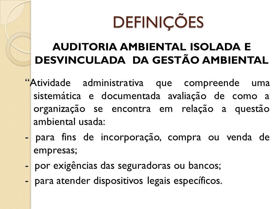 DEFINIÇÕES AUDITORIA AMBIENTAL ISOLADA E DESVINCULADA DA GESTÃO AMBIENTAL Atividade administrativa que compreende uma sistemática e documentada avalia