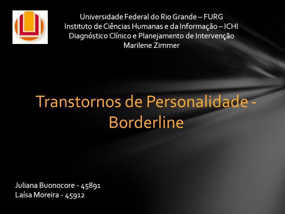Transtornos de Personalidade - Borderline Juliana Buonocore - 45891 Laísa Moreira - 45912 Universidade Federal do Rio Grande – FURG Instituto de Ciênc