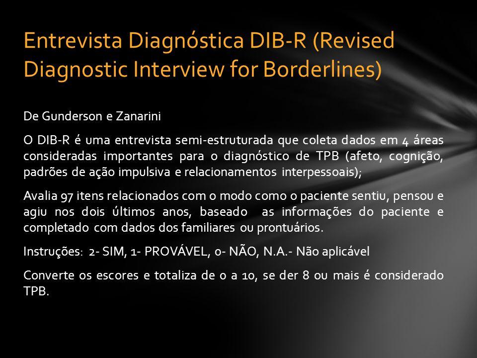 De Gunderson e Zanarini O DIB-R é uma entrevista semi-estruturada que coleta dados em 4 áreas consideradas importantes para o diagnóstico de TPB (afet