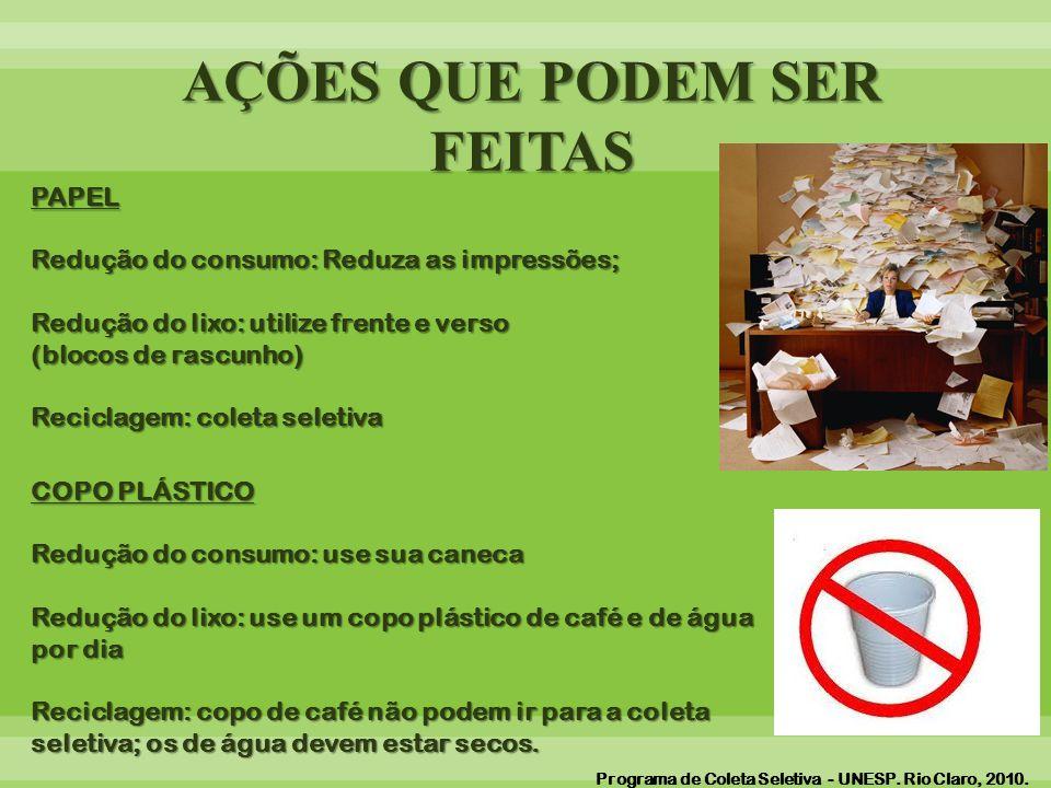 AÇÕES QUE PODEM SER FEITAS PAPEL Redução do consumo: Reduza as impressões; Redução do lixo: utilize frente e verso (blocos de rascunho) Reciclagem: coleta seletiva COPO PLÁSTICO Redução do consumo: use sua caneca Redução do lixo: use um copo plástico de café e de água por dia Reciclagem: copo de café não podem ir para a coleta seletiva; os de água devem estar secos.