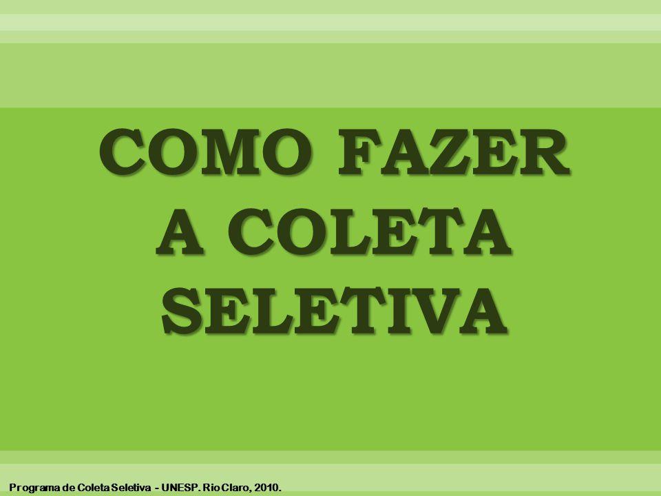 COMO FAZER A COLETA SELETIVA Programa de Coleta Seletiva - UNESP. Rio Claro, 2010.